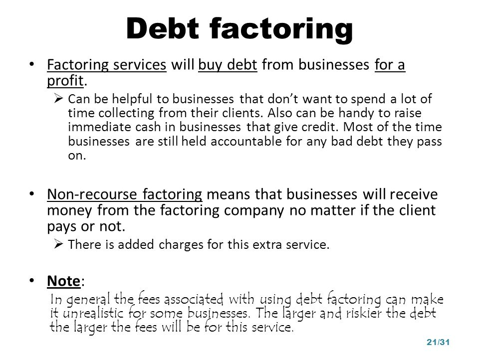 Debt factoring Factoring services will buy debt from businesses for a profit.