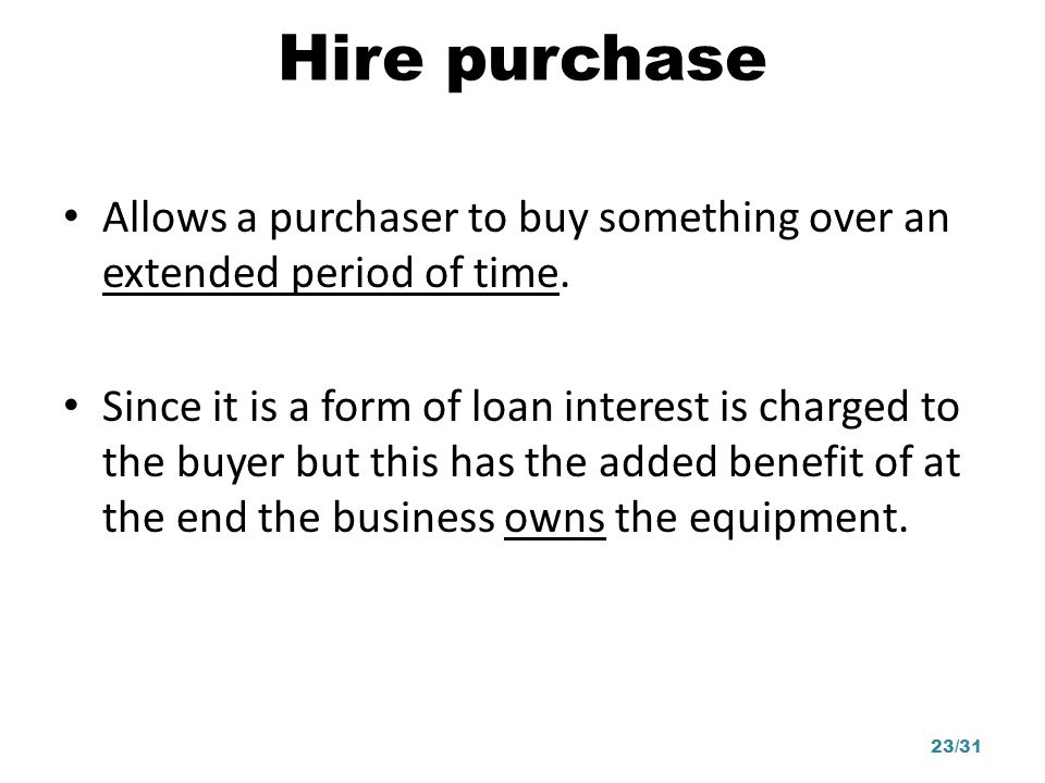Hire purchase Allows a purchaser to buy something over an extended period of time.