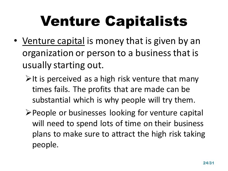 Venture Capitalists Venture capital is money that is given by an organization or person to a business that is usually starting out.
