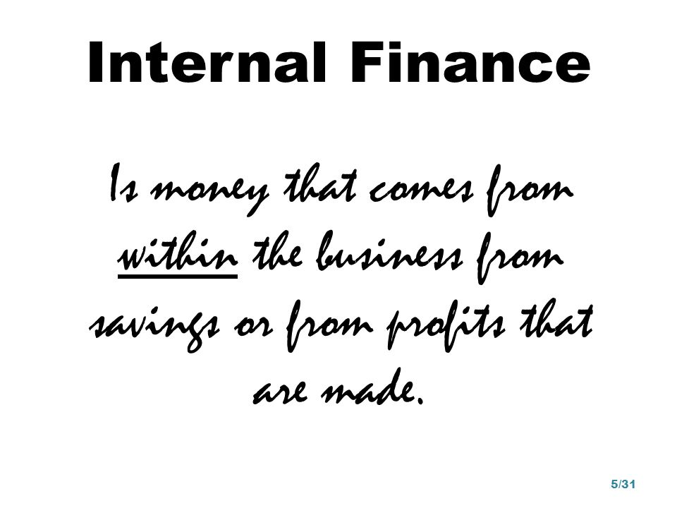 Internal Finance Is money that comes from within the business from savings or from profits that are made.