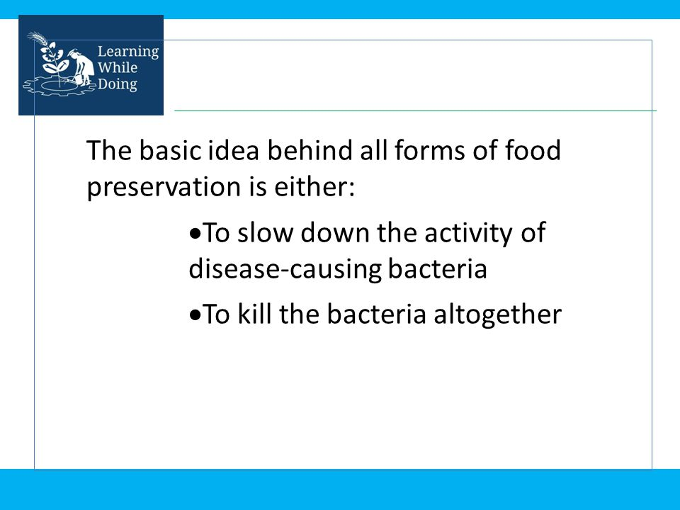 The basic idea behind all forms of food preservation is either: