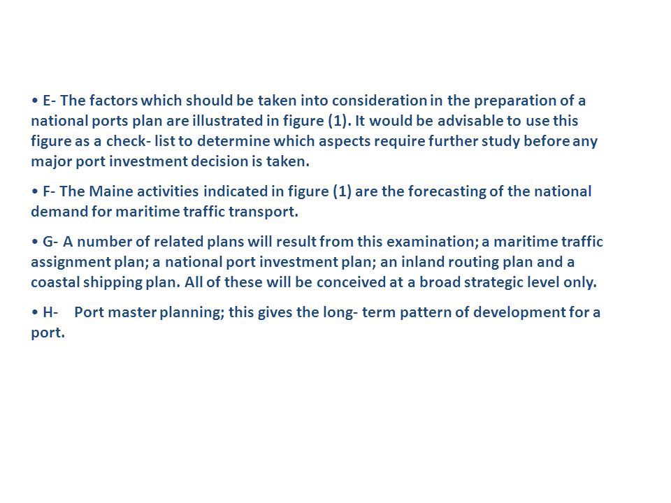 E- The factors which should be taken into consideration in the preparation of a national ports plan are illustrated in figure (1). It would be advisable to use this figure as a check- list to determine which aspects require further study before any major port investment decision is taken.
