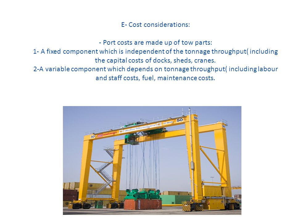 E- Cost considerations: - Port costs are made up of tow parts: 1- A fixed component which is independent of the tonnage throughput( including the capital costs of docks, sheds, cranes.