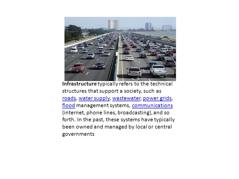 Infrastructure typically refers to the technical structures that support a society, such as roads, water supply, wastewater, power grids, flood management systems, communications (internet, phone lines, broadcasting), and so forth.