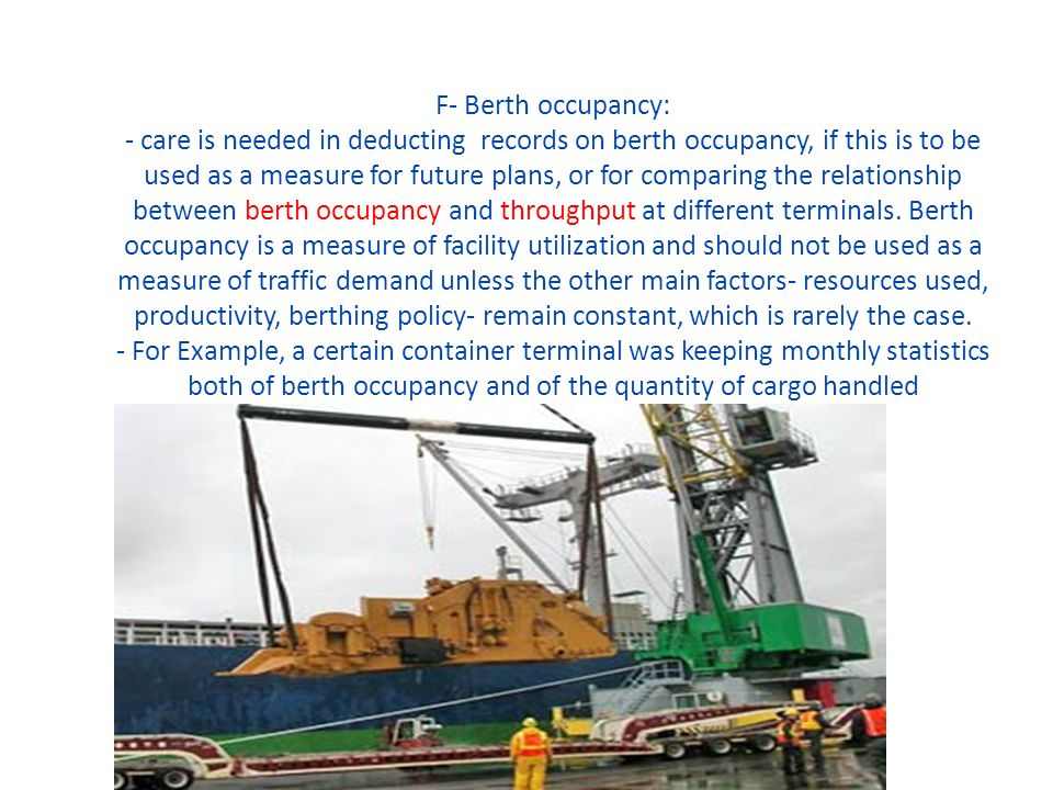 F- Berth occupancy: - care is needed in deducting records on berth occupancy, if this is to be used as a measure for future plans, or for comparing the relationship between berth occupancy and throughput at different terminals.