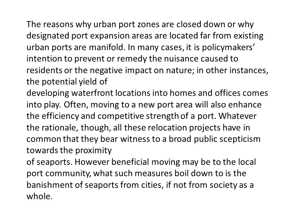 The reasons why urban port zones are closed down or why designated port expansion areas are located far from existing urban ports are manifold. In many cases, it is policymakers' intention to prevent or remedy the nuisance caused to residents or the negative impact on nature; in other instances, the potential yield of