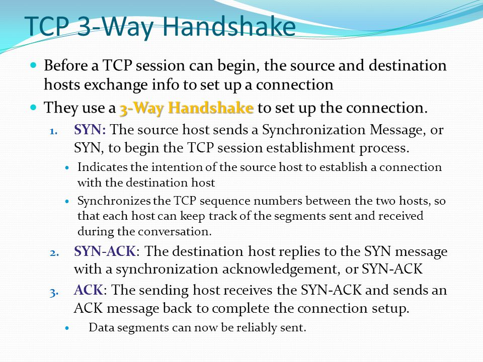 TCP 3-Way Handshake Before a TCP session can begin, the source and destination hosts exchange info to set up a connection.
