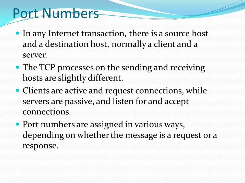 Port Numbers In any Internet transaction, there is a source host and a destination host, normally a client and a server.
