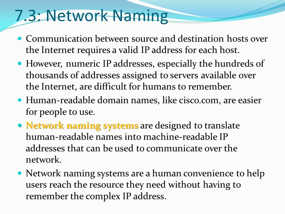 7.3: Network Naming Communication between source and destination hosts over the Internet requires a valid IP address for each host.