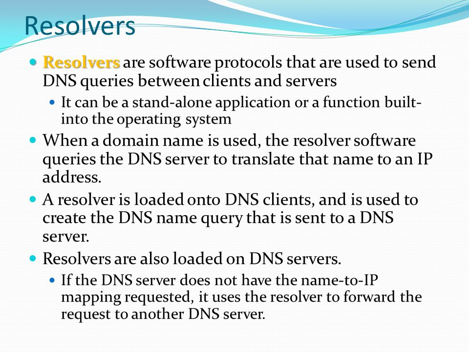 Resolvers Resolvers are software protocols that are used to send DNS queries between clients and servers.