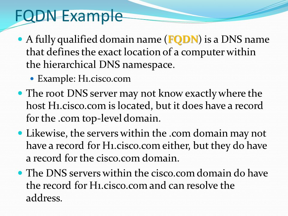 FQDN Example A fully qualified domain name (FQDN) is a DNS name that defines the exact location of a computer within the hierarchical DNS namespace.