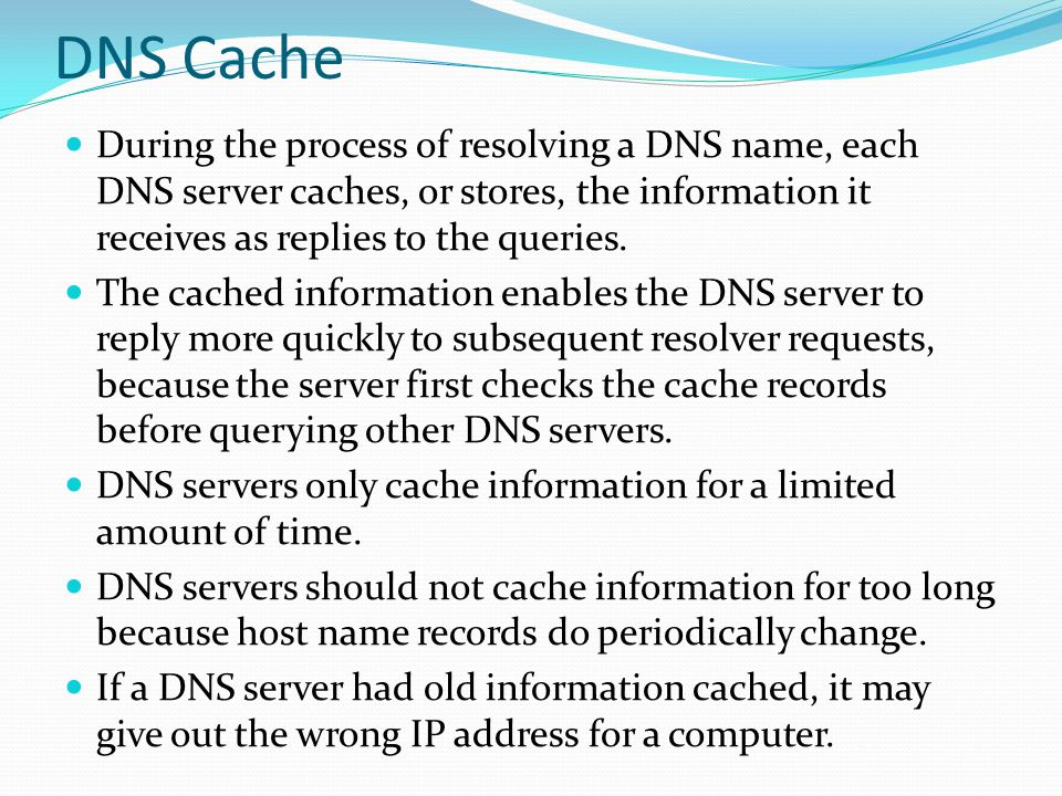 DNS Cache During the process of resolving a DNS name, each DNS server caches, or stores, the information it receives as replies to the queries.
