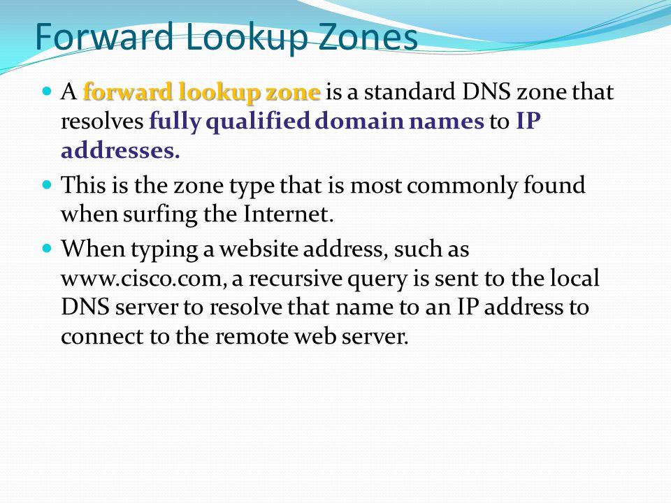 Forward Lookup Zones A forward lookup zone is a standard DNS zone that resolves fully qualified domain names to IP addresses.