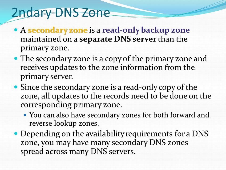 2ndary DNS Zone A secondary zone is a read-only backup zone maintained on a separate DNS server than the primary zone.