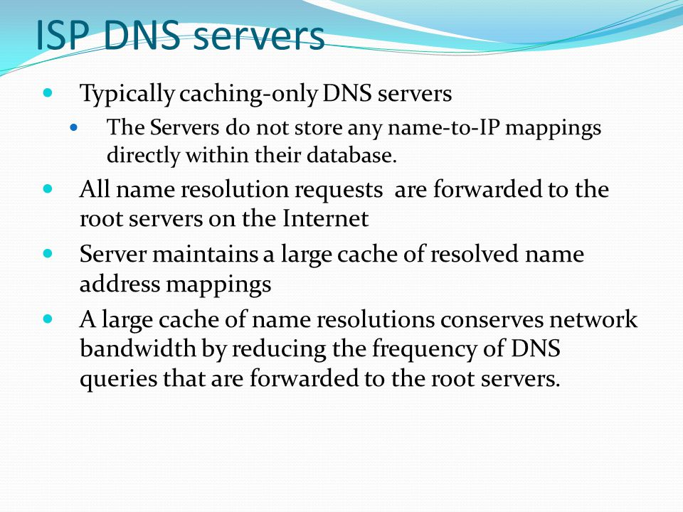 ISP DNS servers Typically caching-only DNS servers