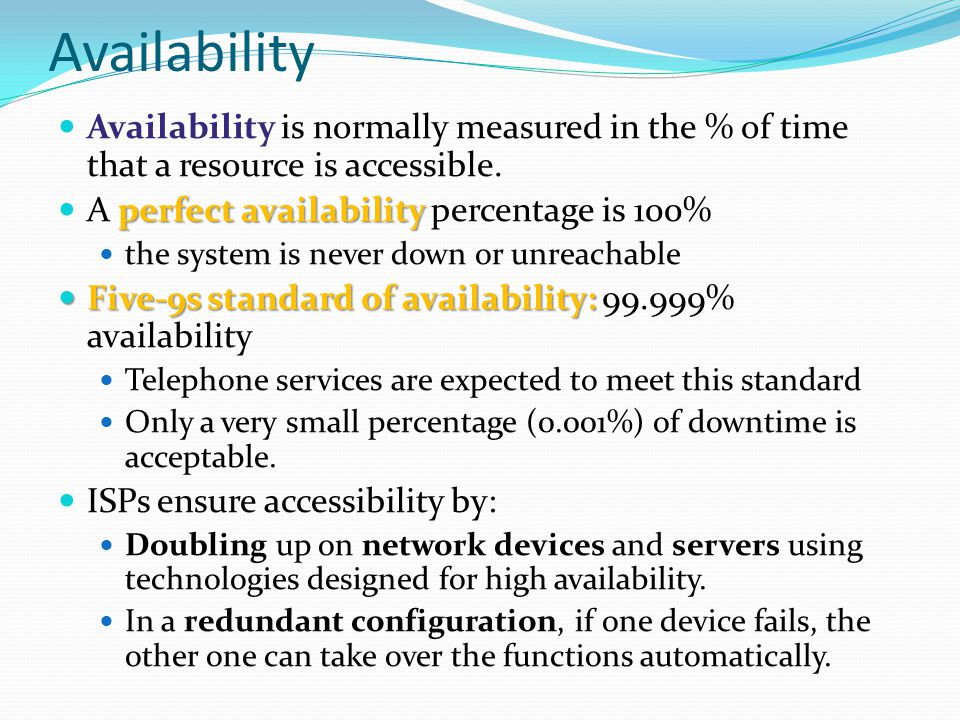 Availability Availability is normally measured in the % of time that a resource is accessible. A perfect availability percentage is 100%