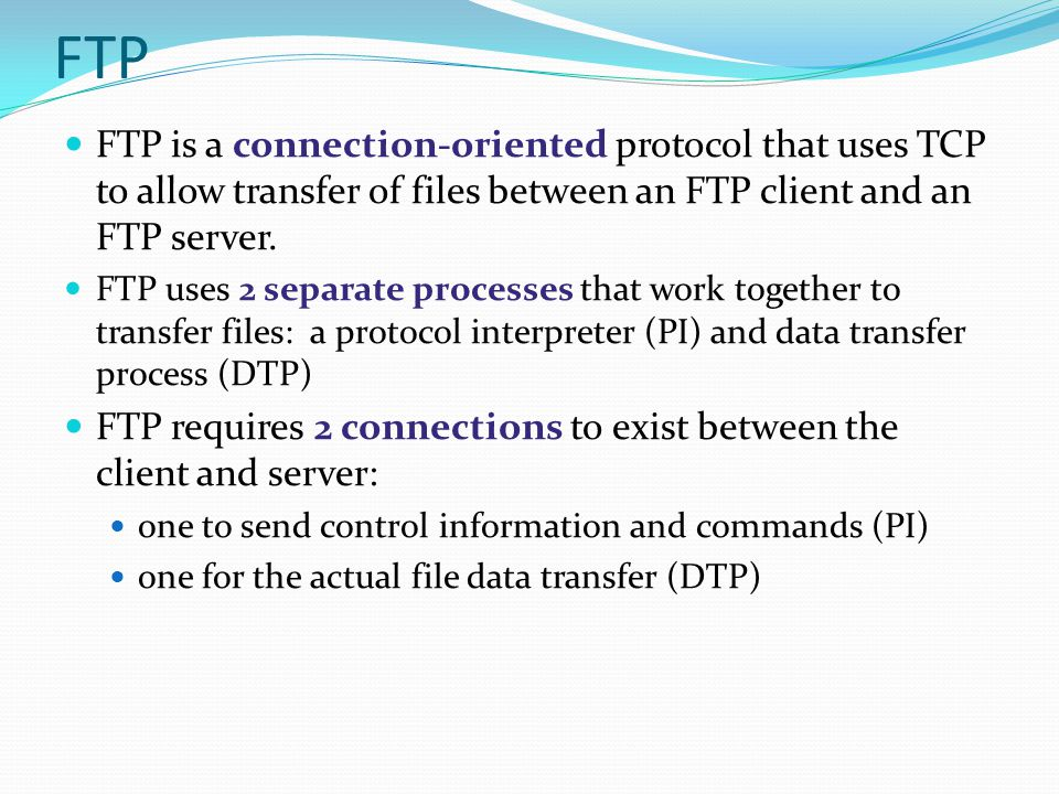 FTP FTP is a connection-oriented protocol that uses TCP to allow transfer of files between an FTP client and an FTP server.