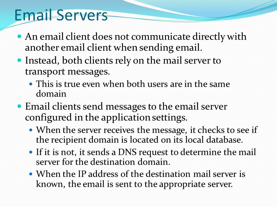 Email Servers An email client does not communicate directly with another email client when sending email.