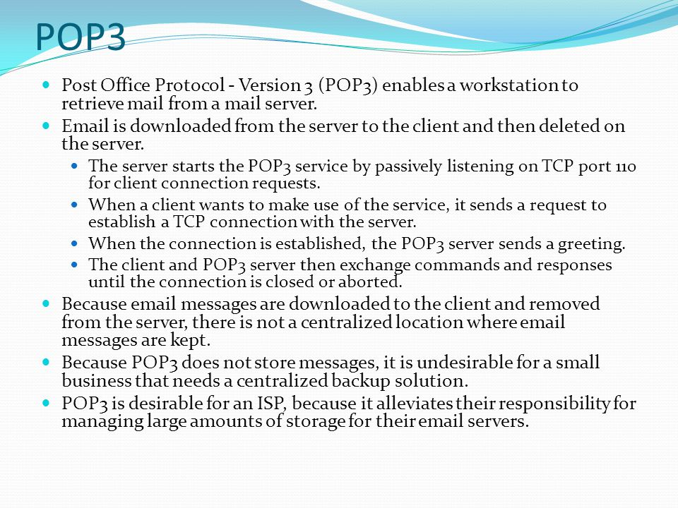 POP3 Post Office Protocol - Version 3 (POP3) enables a workstation to retrieve mail from a mail server.