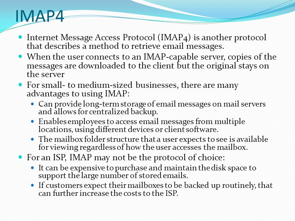 IMAP4 Internet Message Access Protocol (IMAP4) is another protocol that describes a method to retrieve email messages.