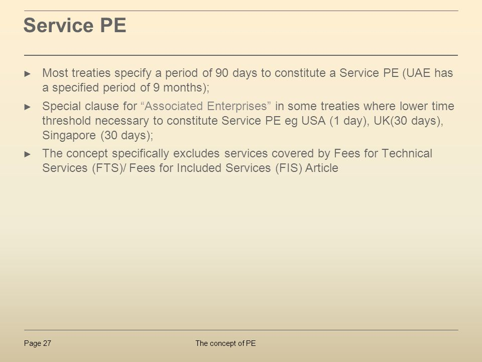 Service PE Most treaties specify a period of 90 days to constitute a Service PE (UAE has a specified period of 9 months);
