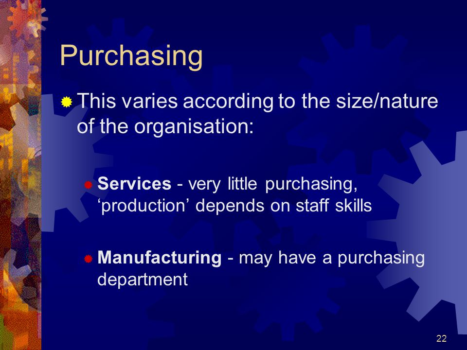 Purchasing This varies according to the size/nature of the organisation: Services - very little purchasing, 'production' depends on staff skills.