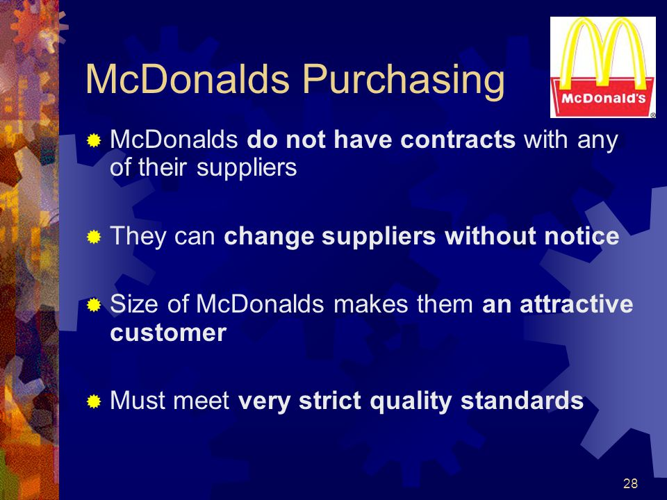 McDonalds Purchasing McDonalds do not have contracts with any of their suppliers. They can change suppliers without notice.