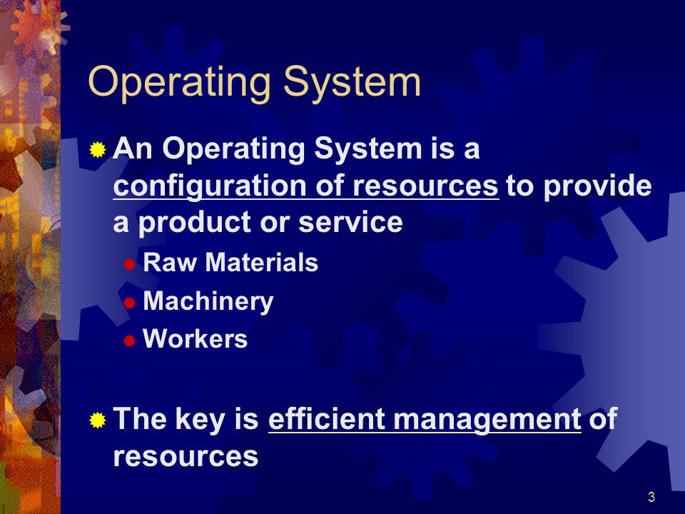 Operating System An Operating System is a configuration of resources to provide a product or service.