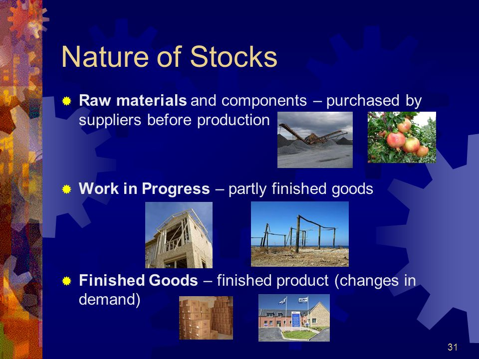 Nature of Stocks Raw materials and components – purchased by suppliers before production. Work in Progress – partly finished goods.