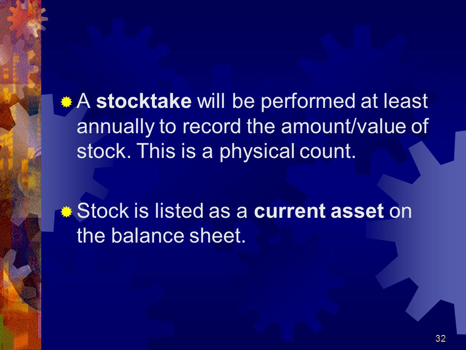 A stocktake will be performed at least annually to record the amount/value of stock. This is a physical count.