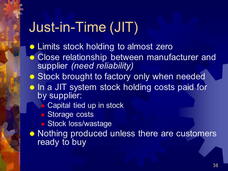 Just-in-Time (JIT) Limits stock holding to almost zero
