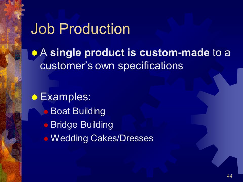 Job Production A single product is custom-made to a customer's own specifications. Examples: Boat Building.