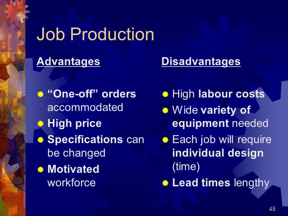 Job Production Advantages One-off orders accommodated High price