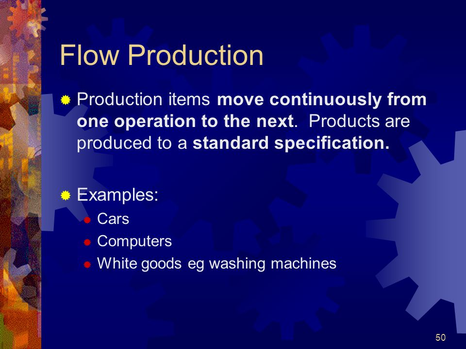 Flow Production Production items move continuously from one operation to the next. Products are produced to a standard specification.