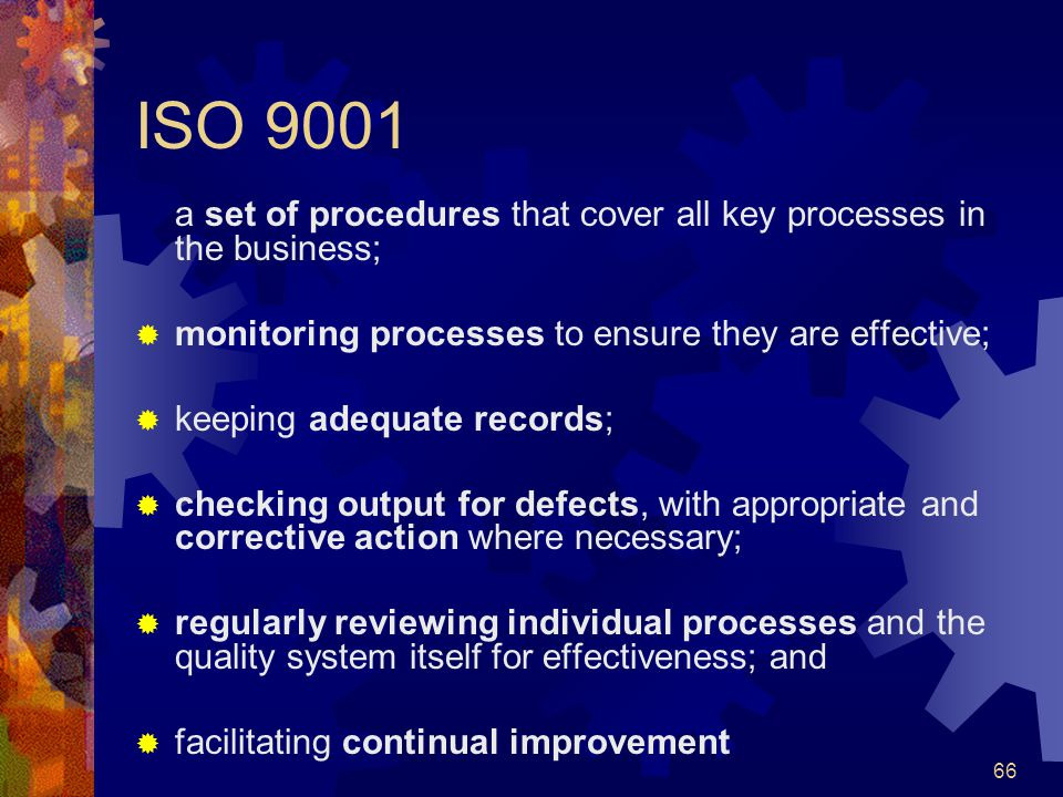 ISO 9001 a set of procedures that cover all key processes in the business; monitoring processes to ensure they are effective;