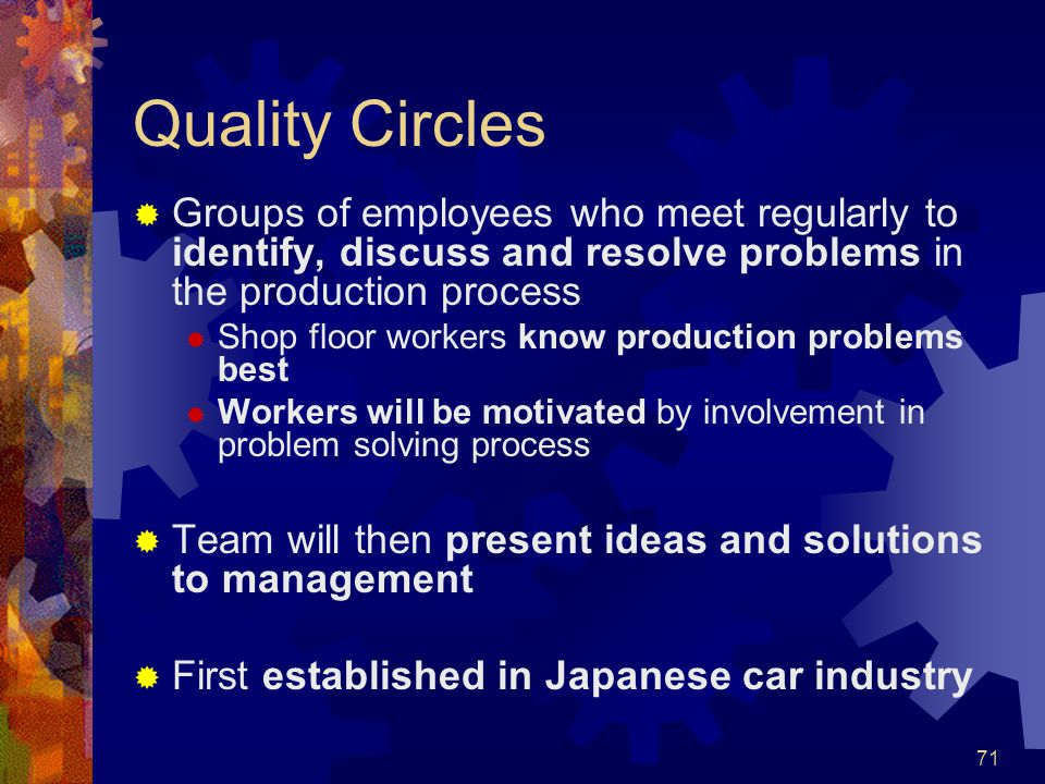 Quality Circles Groups of employees who meet regularly to identify, discuss and resolve problems in the production process.