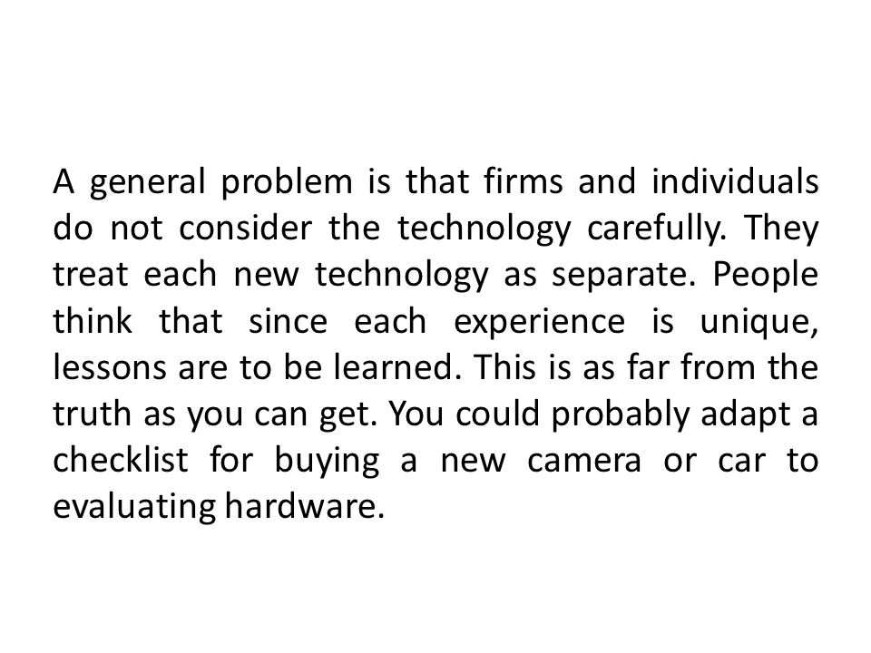 A general problem is that firms and individuals do not consider the technology carefully.