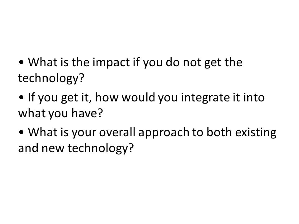 • What is the impact if you do not get the technology