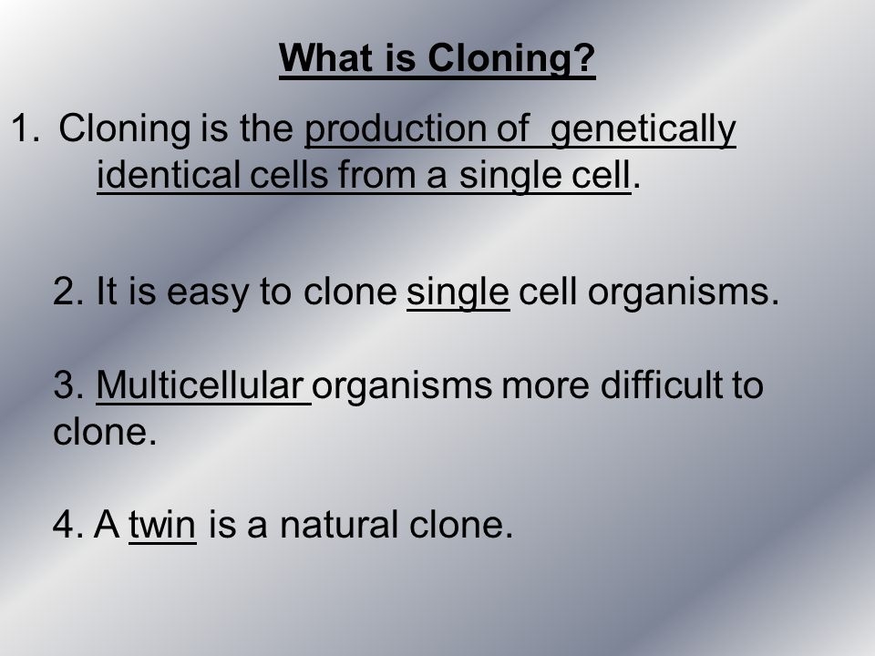 What is Cloning Cloning is the production of genetically identical cells from a single cell. 2. It is easy to clone single cell organisms.