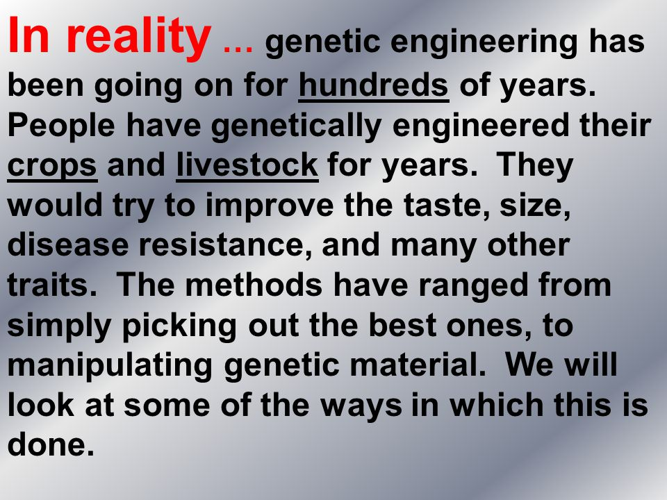 In reality … genetic engineering has been going on for hundreds of years.