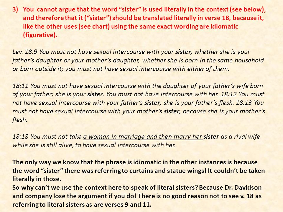 You cannot argue that the word sister is used literally in the context (see below), and therefore that it ( sister ) should be translated literally in verse 18, because it, like the other uses (see chart) using the same exact wording are idiomatic (figurative).