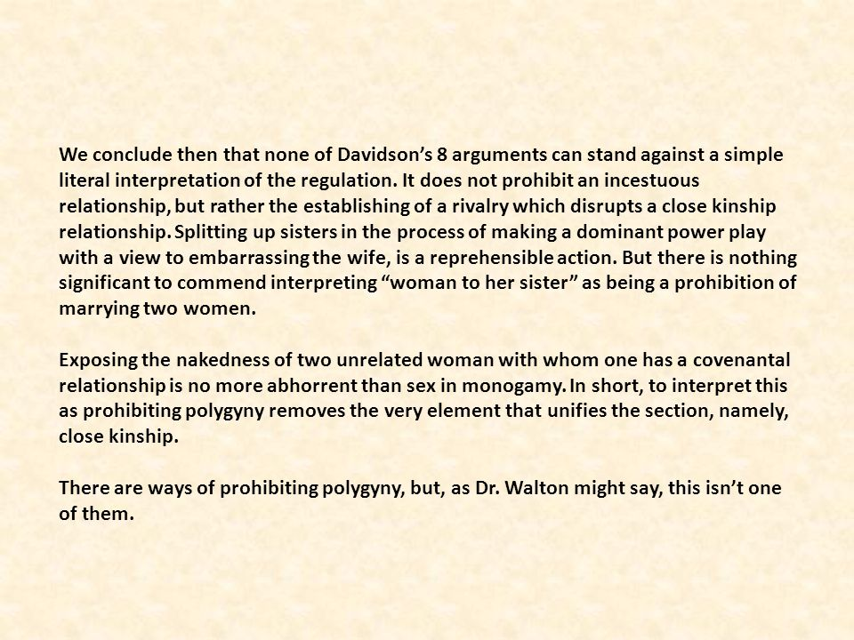 We conclude then that none of Davidson's 8 arguments can stand against a simple literal interpretation of the regulation. It does not prohibit an incestuous relationship, but rather the establishing of a rivalry which disrupts a close kinship relationship. Splitting up sisters in the process of making a dominant power play with a view to embarrassing the wife, is a reprehensible action. But there is nothing significant to commend interpreting woman to her sister as being a prohibition of marrying two women.