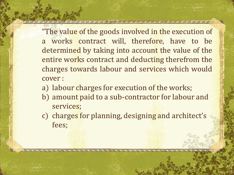 The value of the goods involved in the execution of a works contract will, therefore, have to be determined by taking into account the value of the entire works contract and deducting therefrom the charges towards labour and services which would cover :