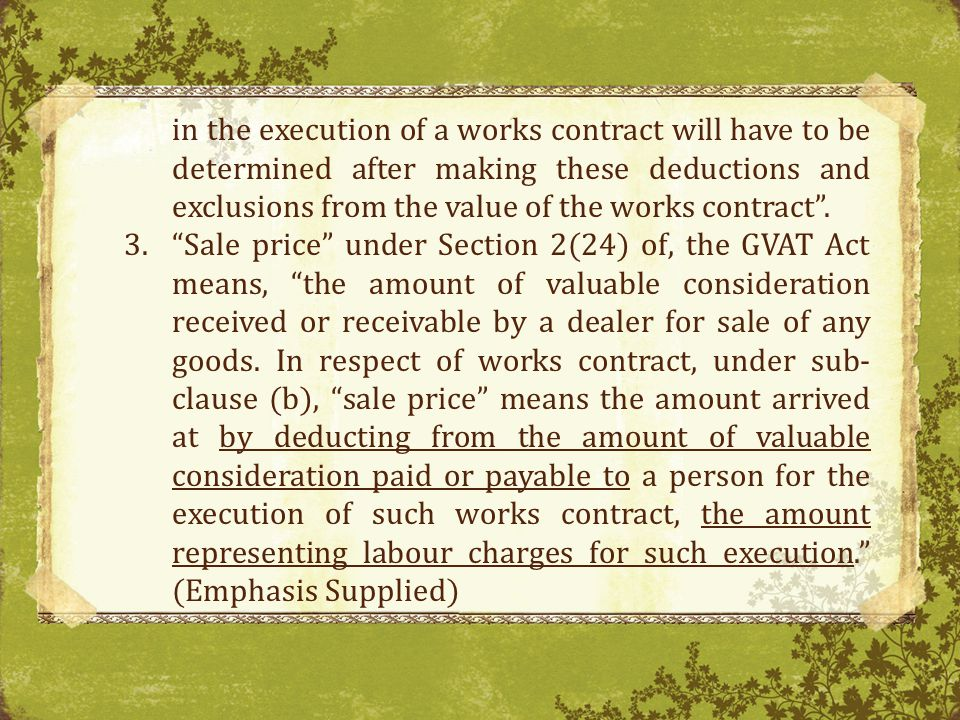 in the execution of a works contract will have to be determined after making these deductions and exclusions from the value of the works contract .