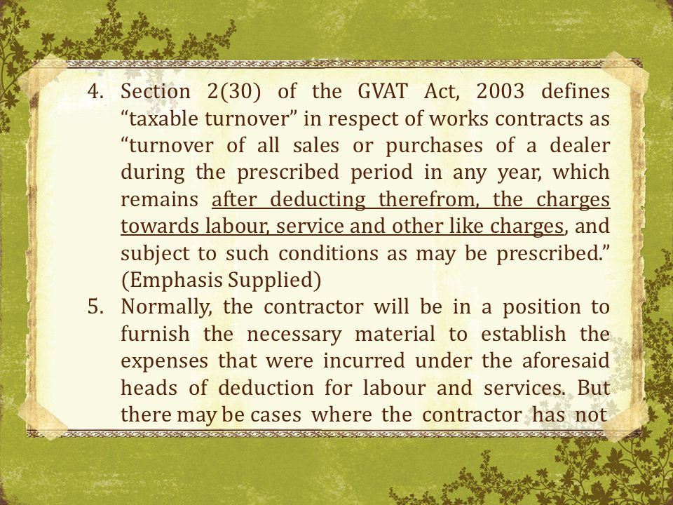 Section 2(30) of the GVAT Act, 2003 defines taxable turnover in respect of works contracts as turnover of all sales or purchases of a dealer during the prescribed period in any year, which remains after deducting therefrom, the charges towards labour, service and other like charges, and subject to such conditions as may be prescribed. (Emphasis Supplied)