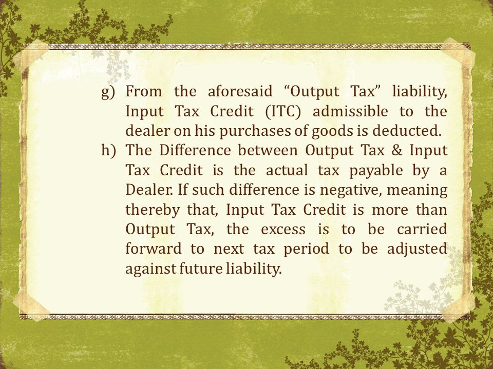 From the aforesaid Output Tax liability, Input Tax Credit (ITC) admissible to the dealer on his purchases of goods is deducted.