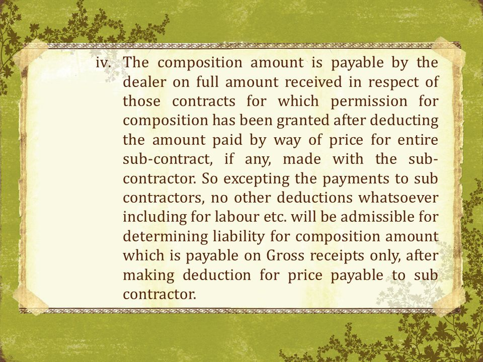 The composition amount is payable by the dealer on full amount received in respect of those contracts for which permission for composition has been granted after deducting the amount paid by way of price for entire sub-contract, if any, made with the sub-contractor.
