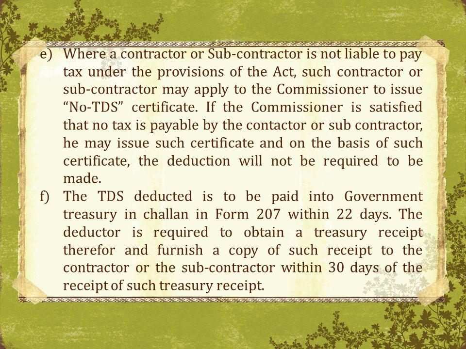 Where a contractor or Sub-contractor is not liable to pay tax under the provisions of the Act, such contractor or sub-contractor may apply to the Commissioner to issue No-TDS certificate. If the Commissioner is satisfied that no tax is payable by the contactor or sub contractor, he may issue such certificate and on the basis of such certificate, the deduction will not be required to be made.
