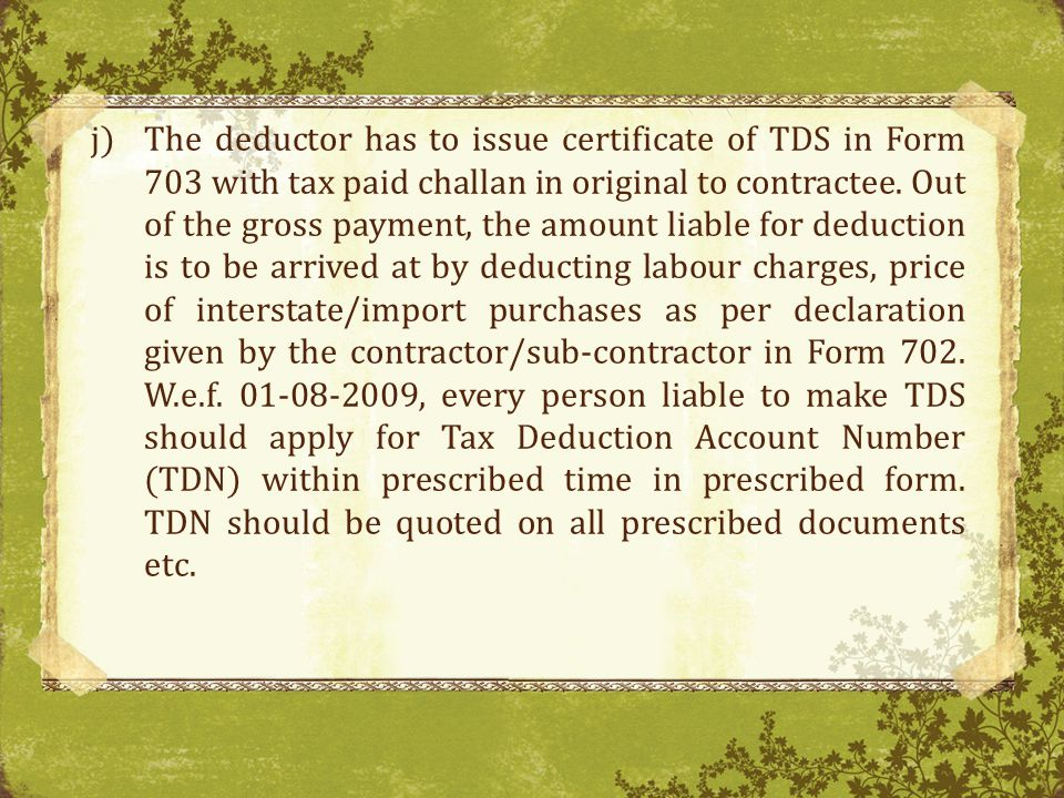 The deductor has to issue certificate of TDS in Form 703 with tax paid challan in original to contractee.