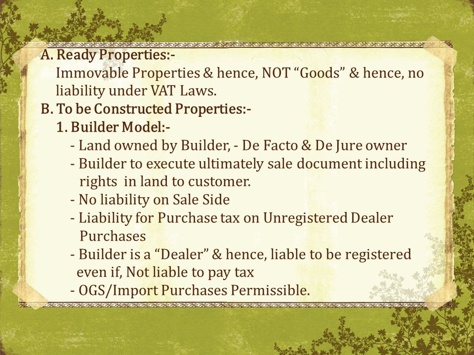 A. Ready Properties:- Immovable Properties & hence, NOT Goods & hence, no liability under VAT Laws.